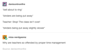 Omg, Teacher, and Tumblr: danisontnonfire  bell about to ring  binders are being put away*  Teacher: Stop! The class isn't over!  binders being put away slightly slower  miss-nerdgasmz  Why are teachers so offended by proper time management  Source: danisontnonfire Finally, somebody put it into words!omg-humor.tumblr.com