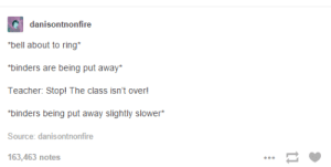 """Omg, Teacher, and Tumblr: danisontnonfire  """"bell about to ring*  binders are being put away*  Teacher: Stop! The class isn't over!  binders being put away slightly slower*  Source: danisontnonfire  163,463 notes Red Light, Green Lightomg-humor.tumblr.com"""