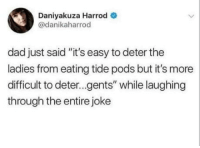 "Dad, Easy, and Pods: Daniyakuza Harrod  @danikaharrod  dad just said ""it's easy to deter the  ladies from eating tide pods but it's more  difficult to deter...gents"" while laughing  through the entire joke Deter gents!"