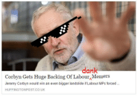 me irl: dank  Corbyn Gets Huge Backing Of Labour Memers  Jeremy Corbyn would win an even bigger landslide if Labour MPs forced  HUFFINGTONPOST.CO.UK me irl