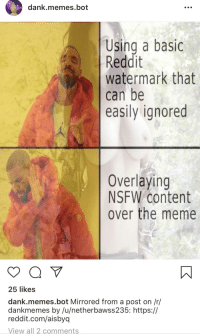dank.memes.bot  Using a basic  Reddit  watermark that  can be  easily ignored  Overlaying  NSFW content  over the meme  25 likes  dank.memes.bot Mirrored from a post on /r/  dankmemes by /u/netherbawss235: https://  reddit.com/aisbyq  View all 2comments