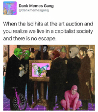 Memes, 🤖, and Art: Dank Memes Gang  adankmemesgang  When the lsd hits at the art auction and  you realize we live in a capitalist society  and there is no escape. artwork by: Wei Joseph & Peter Lai