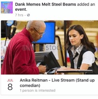 @anikacorinina will be live streaming next week from fb.com-dankmemesgang at 5PM PST keep it locked: Dank Memes Melt Steel Beams added an  A  event.  7 hrs.  Sto  JUL Anika Reitman Live Stream (Stand up  comedian)  1 person is interested @anikacorinina will be live streaming next week from fb.com-dankmemesgang at 5PM PST keep it locked