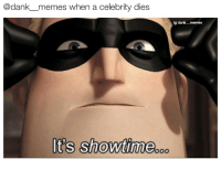 Dank, Memes, and Showtime: @dank_memes when a celebrity dies  ig dank memes  It's showtime.