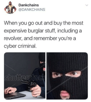 Stuff, MeIRL, and Revolver: Dankchains  @DANKCHAINS  When you go out and buy the most  expensive burglar stuff, including a  revolver, and remember you're a  cyber criminal. meirl