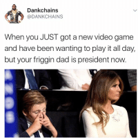 <p>15 more minutes, then 1 hour helicopter ride home. That should give me 7 hours play time till school tomorrow</p>: Dankchains  @DANKCHAINS  When you JUST got a new video game  and have been wanting to play it all day,  but your friggin dad is president now <p>15 more minutes, then 1 hour helicopter ride home. That should give me 7 hours play time till school tomorrow</p>