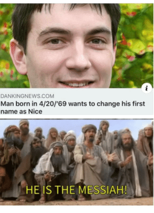 Even God approves: DANKINGNEWS.COM  Man born in 4/20/'69 wants to change his first  name as Nice  HE IS THE MESSIAH! Even God approves