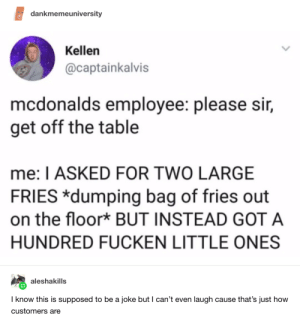 : dankmemeuniversity  Kellen  @captainkalvis  mcdonalds employee: please sir,  get off the table  me: I ASKED FOR TWO LARGE  FRIES *dumping bag of fries out  on the floor* BUT INSTEAD GOT A  HUNDRED FUCKEN LITTLE ONES  aleshakills  I know this is supposed to be a joke but I can't even laugh cause that's just how  customers are
