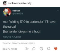 Broomstick, Humans of Tumblr, and Source: dankmemeuniversity  yabkat  @ohen39  me: *sliding $10 to bartender* I'll have  the usual  [bartender gives me a hug]  1/25/18, 1:54 PM  Source: dankmemeuniversity  20,377 notesDO