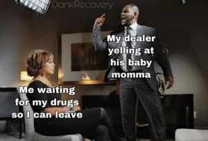 Baby Momma: DankRecovery  My dealer  yelling at  his baby  momma  Me waiting  for my drugs  SO can Teave