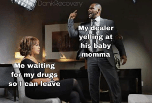Baby Momma: DankRecovery  My dealer  yelling at  his baby  momma  Me waiting  for my drugs  soI can leave