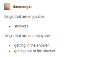 Shower, Clean, and  Things: danmangan  things that are enjoyable:  showers  things that are not enjoyable:  getting in the shower  getting out of the shower The struggles of keeping yourself clean..
