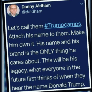 They're #TrumpCamps: Danny Aldham  @daldham  Let's call them #Trumpcamps.  Attach his name to them. Make  him own it. His name and his  brand is the ONLY thing he  cares about. This will be his  |legacy, what everyone in the  future first thinks of when they  hear the name Donald Trump. They're #TrumpCamps