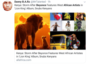 Africa, Beyonce, and Blackpeopletwitter: Danny B.A.Rz @MrTalented 1h  Kenya: Storm After Beyonce Features West African Artists in  'Lion King' Album, Snubs Kenyans  Kenya: Storm After Beyonce Features West African Artistes  in 'Lion King' Album, Snubs Kenyans  allafrica.com Africa is big mad coz Yonc'e only included SA and Naija artist, ant no Kenyans or Swahili in an movie soundtrack inspired by Kenya with Swahili names