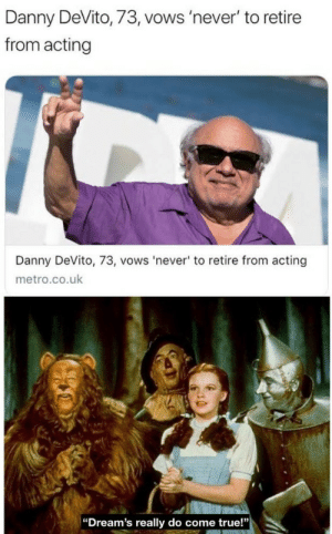 "Retire: Danny DeVito, 73, vows 'never' to retire  from acting  Danny DeVito, 73, vows 'never' to retire from acting  metro.co.uk  ""Dream's really do come true!"""