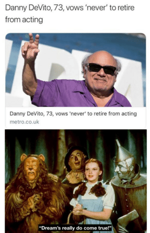 "We love you Danny: Danny DeVito, 73, vows 'never' to retire  from acting  Danny DeVito, 73, vows 'never' to retire from acting  metro.co.uk  |""Dream's really do come true!"" We love you Danny"