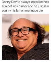 why is this so accurate: Danny DeVito always looks like he's  at a pot luck dinner and he just saw  you try his lemon meringue pie why is this so accurate