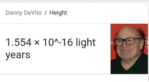 And knowing is half the battle: Danny DeVito Height  1.554 x 10A-16 light  years And knowing is half the battle