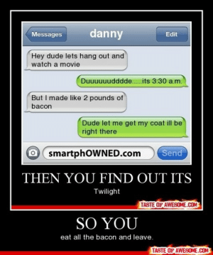 So Youhttp://omg-humor.tumblr.com: danny  Edit  Messages  Hey dude lets hang out and  watch a movie  Duuuuuudddde.its 3:30 a.m.  But I made like 2 pounds of  bacon  Dude let me get my coat ill be  right there  O smartphOWNED.com  Send  THEN YOU FIND OUT ITS  Twilight  TASTE OF AWESOME.COM  SO YOU  eat all the bacon and leave.  TASTE OF AWESOME.COM So Youhttp://omg-humor.tumblr.com