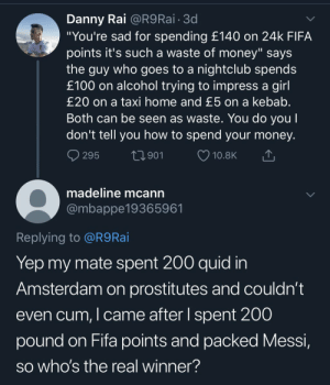 "FIFA > SEX https://t.co/TnEiRf0QNu: Danny Rai @R9 Rai 3d  ""You're sad for spending £140 on 24k FIFA  points it's such a waste of money"" says  the guy who goes to a nightclub spends  £100 on alcohol trying to impress a girl  £20 on a taxi home and £5 on a kebab.  Both can be seen as waste. You do you l  don't tell you how to spend your money.  t2901  295  10.8K  madeline mcann  @mbappe19365961  Replying to @R9 Rai  Yep my mate spent 200 quid in  Amsterdam on prostitutes and couldn't  even cum, I came after I spent 200  pound on Fifa points and packed Messi,  SO who's the real winner? FIFA > SEX https://t.co/TnEiRf0QNu"