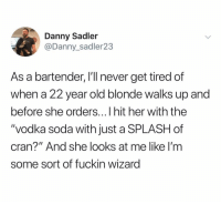 "Memes, Soda, and Chicken: Danny Sadler  @Danny_sadler23  As a bartender, I'll never get tired of  when a 22 year old blonde walks up and  before she orders...I hit her with the  ""vodka soda with just a SPLASH of  cran?"" And she looks at me like I'm  some sort of fuckin wizarg chicken tenders > bartenders"