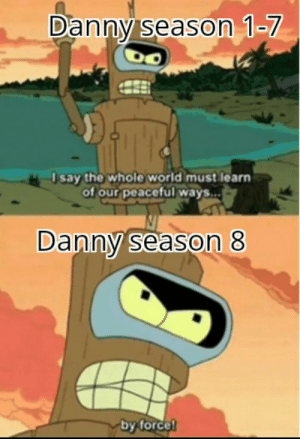 World, Nice, and Force: Danny season 1-7  say the whole world must learn  of our peaceful ways..  Danny season 8  by force! Nice and foreshadowed