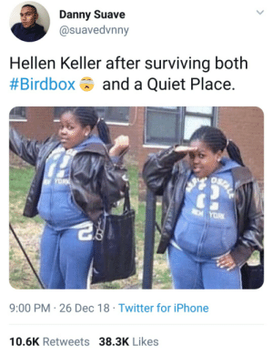 2 and 0 by KingKJ MORE MEMES: Danny Suave  @suavedvnny  Hellen Keller after surviving both  #Birdbox and a Quiet Place.  TD  9:00 PM- 26 Dec 18 Twitter for iPhone  10.6K Retweets 38.3K Likes 2 and 0 by KingKJ MORE MEMES