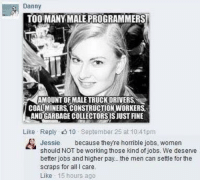 Dank, Feminism, and Jobs: Danny  TOO MANY MALE PROGRAMMERS  AMOUNT OF MALE TRUCK DRIVERS.  COALMINERS CONSTRUCTION WORKERS  SANDGARBAGECOLLECTORSISJUST FINE  Like Reply 10 September 25 at 10:41pm  Jessie  because they re horrible jobs, women  should NOT be working those kind of jobs. We deserve  better jobs and higher pay.. the men can settle for the  scraps for all l care.  Like  15 hours ago Double standard feminism.