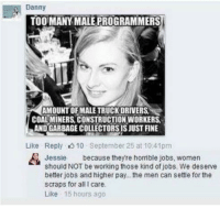 Memes, Jobs, and Women: Danny  TOO MANY MALEPROGRAMMERS  AMOUNT OF MALE TRUCK DRIVERS.  COALMINERS CONSTRUCTION WORKERS.  LANDGARBAGECOLLECTORSISJUST FINE  Like Reply 10 September 25 at 10 41pm  Jessie  because theyre horrible jobs, women  should NOT be working those kind of jobs. We deserve  better jobs and higher pay... the men can settle for the  scraps for all care.  Like 15 hours ago (GC)
