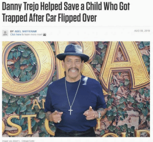 Can I give a shout-out to my man Danny Trejo!: Danny Trejo Helped Save a Child Who Got  Trapped After Car Flipped Over  AUG 08, 2019  BY ABEL SHIFFERAW  Click here to learn more now! 00  AT  ST  Image via Albert L Ortega/Getty Can I give a shout-out to my man Danny Trejo!