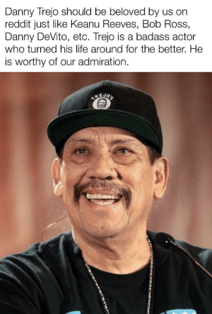Danny Trejo, Life, and Reddit: Danny Trejo should be beloved by us on  reddit just like Keanu Reeves, Bob Ross,  Danny DeVito, etc. Trejo is a badass actor  who turned his life around for the better. He  is worthy of our admiration.  TREJOS scifiseries:  He respecks women, too!