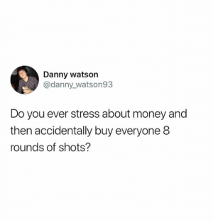 Rounds: Danny watson  @danny_watson93  Do you ever stress about money and  then accidentally buy everyone 8  rounds of shots?