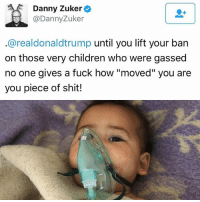 """Children, Memes, and News: Danny Zuker  Danny Zuker  arealdonaldtrump  until you lift your ban  on those very children who were gassed  no one gives a fuck how """"moved"""" you  are  you piece of shit! During a news conference alongside Jordan's King Abdullah II in the Rose Garden at the White House, Trump said that the attack had a """"big impact"""" on him. ??? dayofdistress trump syria illegitimatepresident protest resistance lockhimup impeachtrump jaredkushner notmypresident humanrights immigration refugees ivanka jaredkushner"""