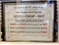 Tumblr, Blog, and Good: Danny's Auto  We Offer three kinds of Service  GOOD CHEAP FAST  You can pick any two  GOOD and CHEAP service won't be FAST  FAST and CHEAP service won't be GOOD  GOOD and FAST service won't be CHEAP epicjohndoe:  There's A Choice For Everyone