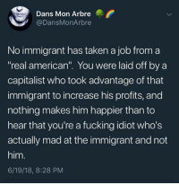 "Fucking, Taken, and American: Dans Mon Arbre  @DansMonArbre  No immigrant has taken a job from a  real american"". You were laid off by a  capitalist who took advantage of that  immigrant to increase his profits, and  nothing makes him happier than to  hear that you're a fucking idiot who's  actually mad at the immigrant and not  him.  6/19/18, 8:28 PM Woke Folks  #HateLiberalsBiteMe"