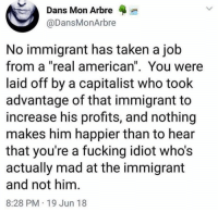 "Fucking, Taken, and American: Dans Mon Arbre  @DansMonArbre  No immigrant has taken a job  from a ""real american"". You were  laid off by a capitalist who took  advantage of that immigrant to  increase his profits, and nothing  makes him happier than to hear  that you're a fucking idiot who's  actually mad at the immigrant  and not him.  8:28 PM 19 Jun 18"
