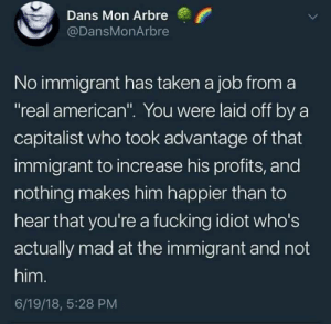 "Fucking, Taken, and American: Dans Mon Arbre  @DansMonArbre  No immigrant has taken a job from a  ""real american"". You were laid off by a  capitalist who took advantage of that  immigrant to increase his profits, and  nothing makes him happier than to  hear that you're a fucking idiot who's  actually mad at the immigrant and not  him.  6/19/18, 5:28 PM The misguided hatred towards immigrants"