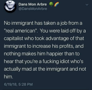 "Liberals Are Cool: Dans Mon Arbre  @DansMonArbre  No immigrant has taken a job from a  ""real american"". You were laid off by a  capitalist who took advantage of that  immigrant to increase his profits, and  nothing makes him happier than to  hear that you're a fucking idiot who's  actually mad at the immigrant and not  him.  6/19/18, 5:28 PM Liberals Are Cool"