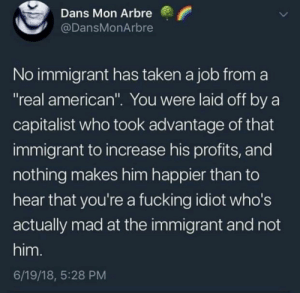 "Preach 🙌🏽📢: Dans Mon Arbre  @DansMonArbre  No immigrant has taken a job from a  ""real american"". You were laid off by a  capitalist who took advantage of that  immigrant to increase his profits, and  nothing makes him happier than to  hear that you're a fucking idiot who's  actually mad at the immigrant and not  him.  6/19/18, 5:28 PM Preach 🙌🏽📢"