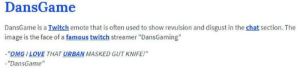 """DansGame   Know Your Meme: DansGame  DansGame is a Twitch emote that is often used to show revulsion and disgust in the chat section. The  image is the face of a famous twitch streamer """"DansGaming""""  """"OMG I LOVE THAT URBAN MASKED GUT KNIFE!""""  """"DansGame"""" DansGame   Know Your Meme"""