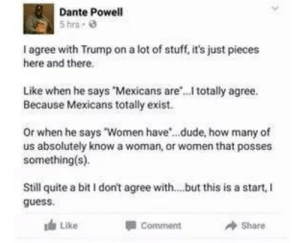 "20+ Funny Tumblr Posts Show Why Everyone Loves Tumblr (Episode #200): Dante Powell  5 hrs  of stuff, it's just pieces  I agree with Trump on a lot  here and there  Like when he says Mexicans are.. totally agree.  Because Mexicans totally exist..  Or when he says ""Women have..dude, how many of  us absolutely know a woman, or women that posses  something(s)  Still quite a bit I don't agree with...but this is a start,  guess  Like  Comment  Share 20+ Funny Tumblr Posts Show Why Everyone Loves Tumblr (Episode #200)"