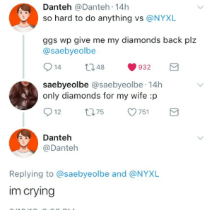 for my wife: Danteh @Danteh 14h  so hard to do anything vs @NYXL  ggs wp give me my diamonds back plz  @saebyeolbe  014 t 48 932  saebyeolbe @saebyeolbe 14h  only diamonds for my wife :p  12  75  751  Danteh  @Danteh  Replying to @saebyeolbe and @NYXL  im crying