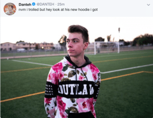 Xxx, Got, and Look: Danteh @DANTEH-25m  nvm i trolled  but hey look at his ne  w hoodie i got