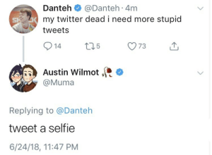 Selfie, Tumblr, and Twitter: Danteh @Danteh 4m  my twitter dead i need more stupid  tweets  de Austin Wilmot..  @Muma  Replying to @Danteh  tweet a selfie  6/24/18, 11:47 PM mistakesow:  oof
