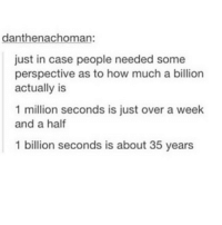 Girl Memes, Old, and Ims: danthenachoman:  just in case people needed some  perspective as to how much a billion  actually is  1 million seconds is just over a week  and a half  1 billion seconds is about 35 years I'm only five hundred eighty three million, eight hundred and three thousand seconds old ~Aditi
