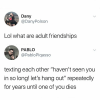 "Be Like, Lol, and Memes: Dany  @DanyPolson  Lol what are adult friendships  PABLO  @PabloPiqasso  texting each other ""haven't seen you  in so long! let's hang out"" repeatedly  for years until one of you dies don't be like this!"