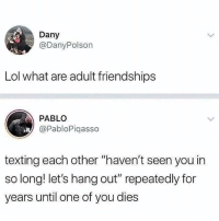 "Yap, true: Dany  @DanyPolson  Lol what are adult friendships  PABLO  @PabloPiqasso  texting each other ""haven't seen you in  so long! let's hang out"" repeatedly for  years until one of you dies Yap, true"