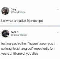 "Yap, true via /r/memes https://ift.tt/2KSa9Kv: Dany  @DanyPolson  Lol what are adult friendships  PABLO  @PabloPiqasso  texting each other ""haven't seen you in  so long! let's hang out"" repeatedly for  years until one of you dies Yap, true via /r/memes https://ift.tt/2KSa9Kv"