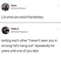 "Faaacts (@pablopiqasso): Dany  @DanyPolson  Lol what are adult friendships  PABLO  @PabloPiqasso  texting each other ""haven't seen you in  so long! let's hang out"" repeatedly for  years until one of you dies Faaacts (@pablopiqasso)"