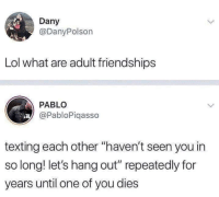 "meirl: Dany  @DanyPolson  Lol what are adult friendships  PABLO  @PabloPiqasso  texting each other ""haven't seen you in  so long! let's hang out"" repeatedly for  years until one of you dies meirl"